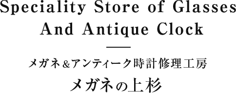 Speciality Store of Glasses And Antique Clock メガネ&アンティーク時計修理工房 メガネの上杉
